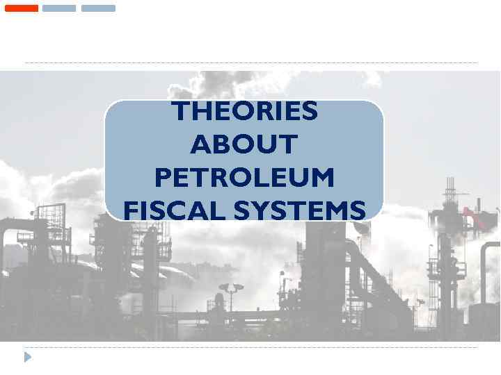 THEORIES ABOUT PETROLEUM FISCAL SYSTEMS