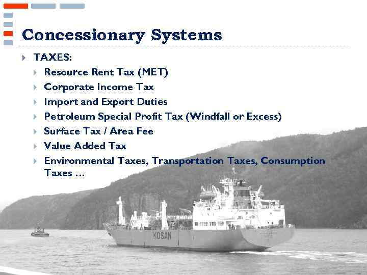 Concessionary Systems TAXES: Resource Rent Tax (MET) Corporate Income Tax Import and Export Duties