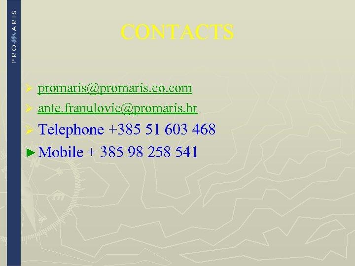 CONTACTS promaris@promaris. com Ø ante. franulovic@promaris. hr Ø Ø Telephone +385 51 603 468