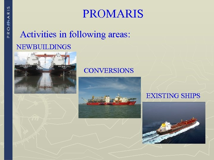 PROMARIS Activities in following areas: NEWBUILDINGS CONVERSIONS EXISTING SHIPS