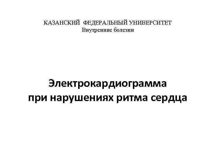 КАЗАНСКИЙ ФЕДЕРАЛЬНЫЙ УНИВЕРСИТЕТ Внутренние болезни Электрокардиограмма при нарушениях ритма сердца