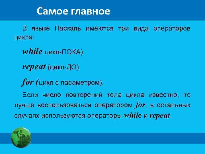Самое главное В языке Паскаль имеются три вида операторов цикла: while цикл-ПОКА) repeat (цикл-ДО)