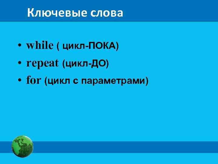 Ключевые слова • while ( цикл-ПОКА) • repeat (цикл-ДО) • for (цикл с параметрами)