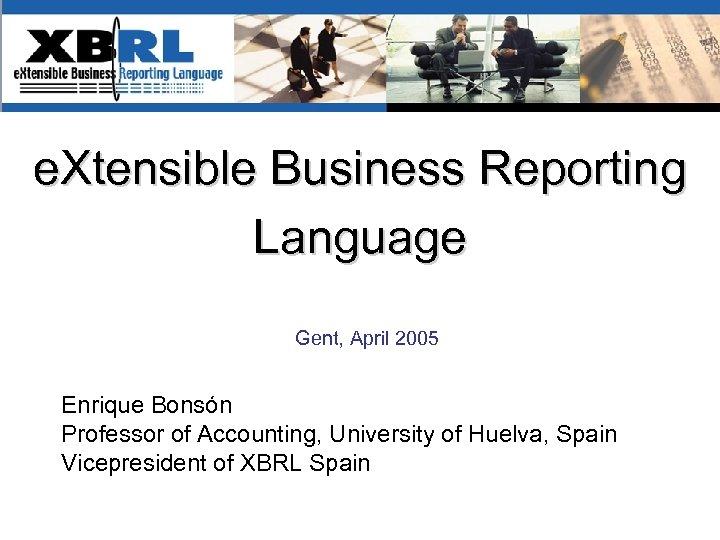 e. Xtensible Business Reporting Language Gent, April 2005 Enrique Bonsón Professor of Accounting, University