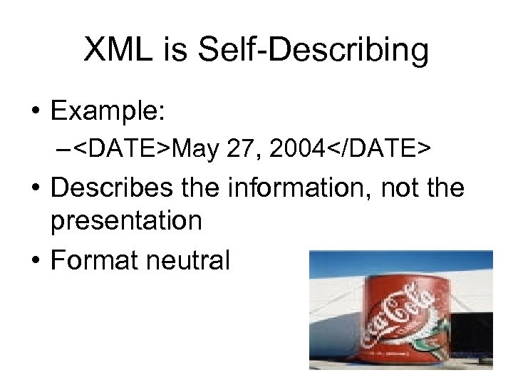 XML is Self-Describing • Example: – <DATE>May 27, 2004</DATE> • Describes the information, not