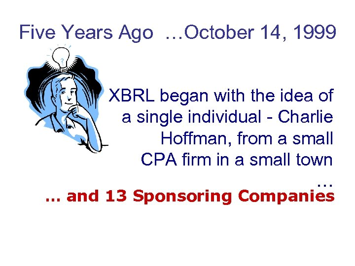 Five Years Ago …October 14, 1999 XBRL began with the idea of a single