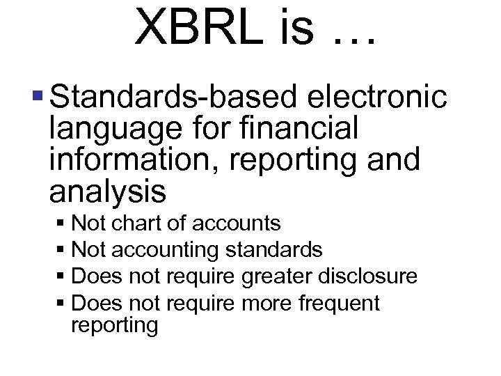 XBRL is … § Standards-based electronic language for financial information, reporting and analysis §