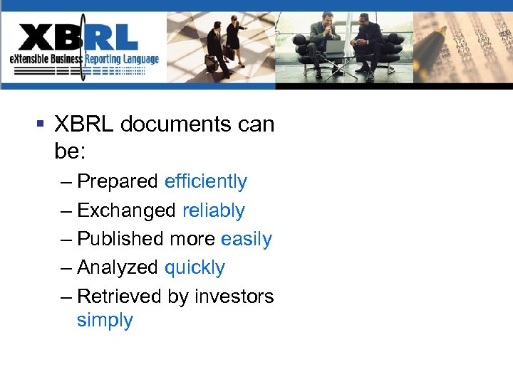 § XBRL documents can be: – Prepared efficiently – Exchanged reliably – Published