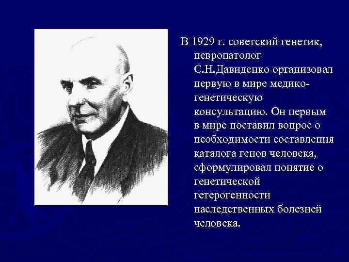 В 1929 г. советский генетик, невропатолог С. Н. Давиденко организовал первую в мире медикогенетическую
