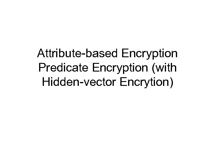 Attribute-based Encryption Predicate Encryption (with Hidden-vector Encrytion)