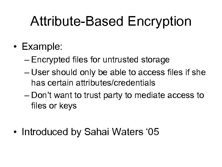 Attribute-Based Encryption • Example: – Encrypted files for untrusted storage – User should only
