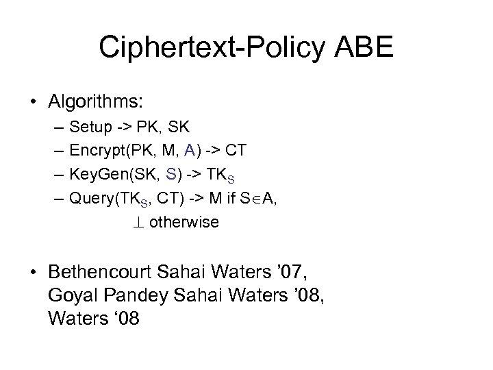 Ciphertext-Policy ABE • Algorithms: – – Setup -> PK, SK Encrypt(PK, M, A) ->
