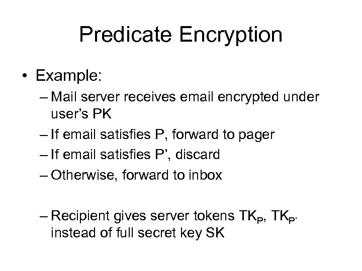 Predicate Encryption • Example: – Mail server receives email encrypted under user's PK –