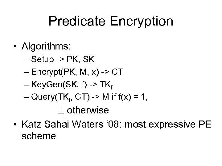 Predicate Encryption • Algorithms: – Setup -> PK, SK – Encrypt(PK, M, x) ->