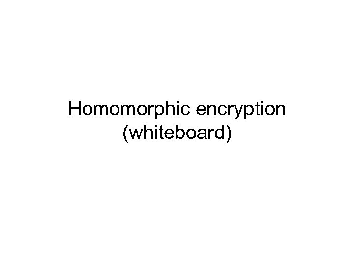 Homomorphic encryption (whiteboard)