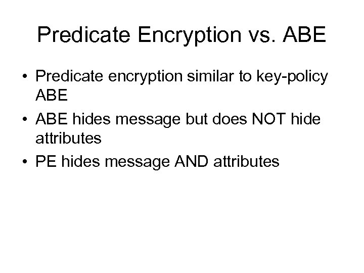 Predicate Encryption vs. ABE • Predicate encryption similar to key-policy ABE • ABE hides