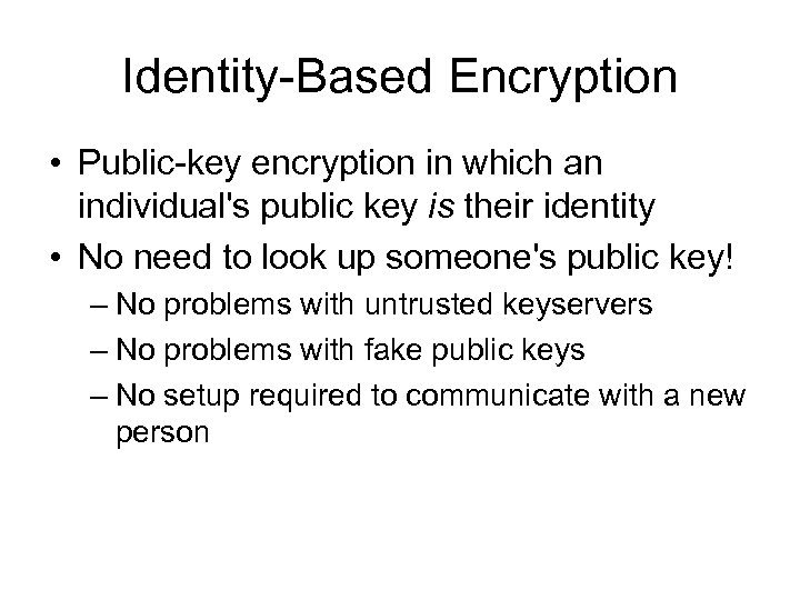 Identity-Based Encryption • Public-key encryption in which an individual's public key is their identity