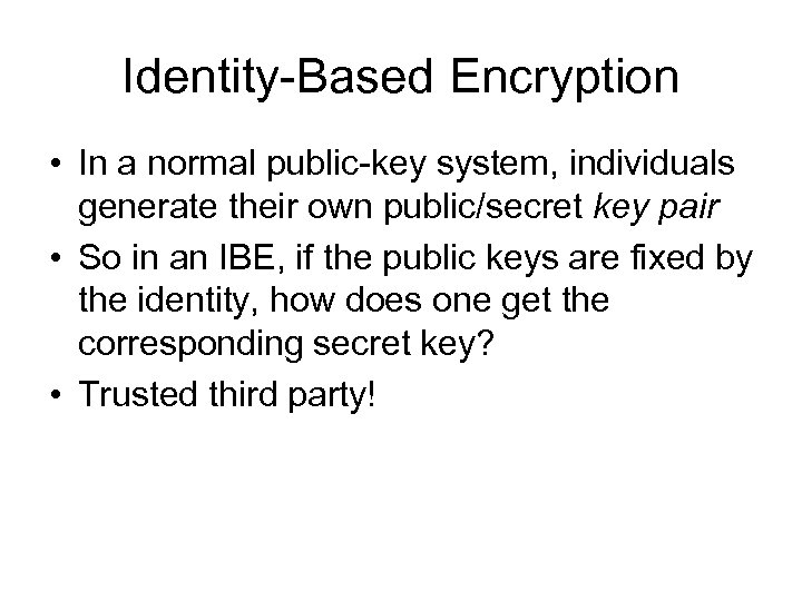 Identity-Based Encryption • In a normal public-key system, individuals generate their own public/secret key