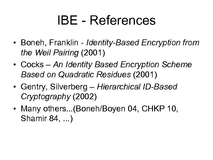 IBE - References • Boneh, Franklin - Identity-Based Encryption from the Weil Pairing (2001)
