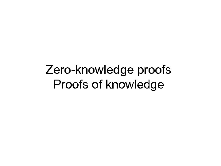 Zero-knowledge proofs Proofs of knowledge