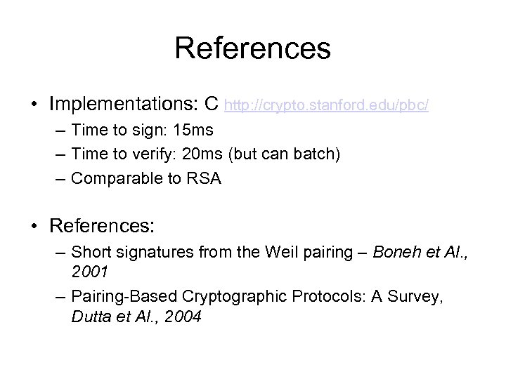 References • Implementations: C http: //crypto. stanford. edu/pbc/ – Time to sign: 15 ms