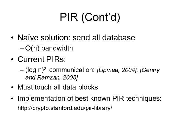PIR (Cont'd) • Naïve solution: send all database – O(n) bandwidth • Current PIRs: