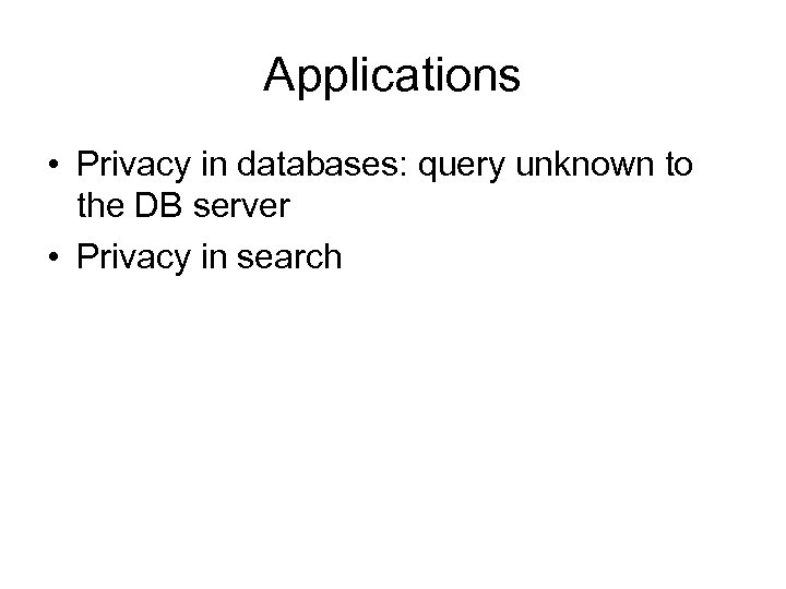 Applications • Privacy in databases: query unknown to the DB server • Privacy in