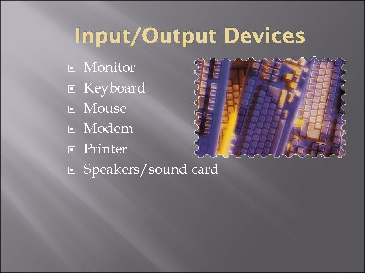 Input/Output Devices Monitor Keyboard Mouse Modem Printer Speakers/sound card