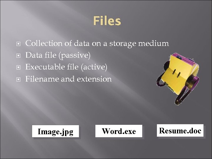 Files Collection of data on a storage medium Data file (passive) Executable file (active)