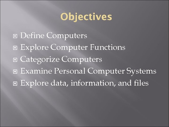 Objectives Define Computers Explore Computer Functions Categorize Computers Examine Personal Computer Systems Explore data,
