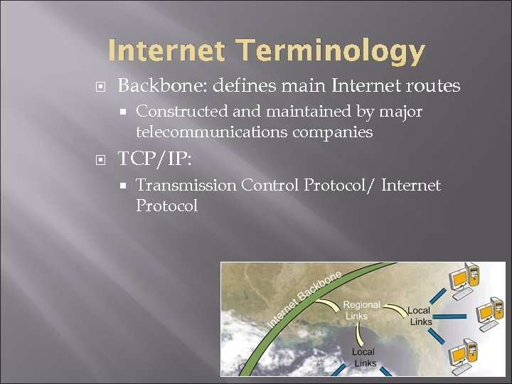 Internet Terminology Backbone: defines main Internet routes Constructed and maintained by major telecommunications companies