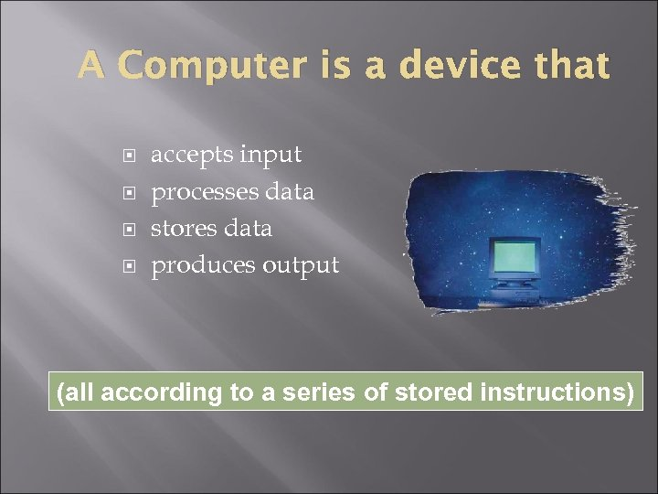 A Computer is a device that accepts input processes data stores data produces output