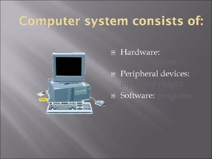 Computer system consists of: Hardware: microprocessor Peripheral devices: input and output Software: programs