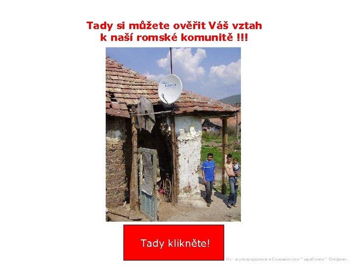 Tady si můžete ověřit Váš vztah k naší romské komunitě !!! Tady klikněte! Из