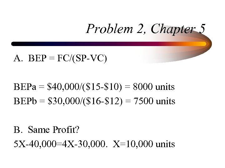 Problem 2, Chapter 5 A. BEP = FC/(SP-VC) BEPa = $40, 000/($15 -$10) =
