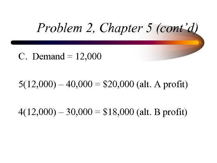 Problem 2, Chapter 5 (cont'd) C. Demand = 12, 000 5(12, 000) – 40,