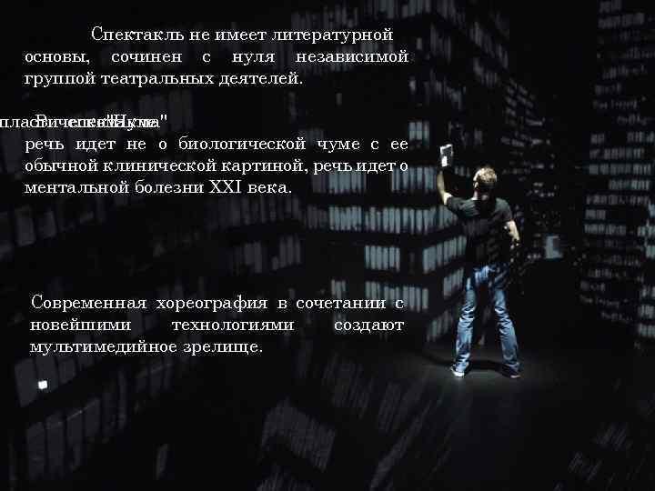 Спектакль не имеет литературной основы, сочинен с нуля независимой группой театральных деятелей. пластическом В