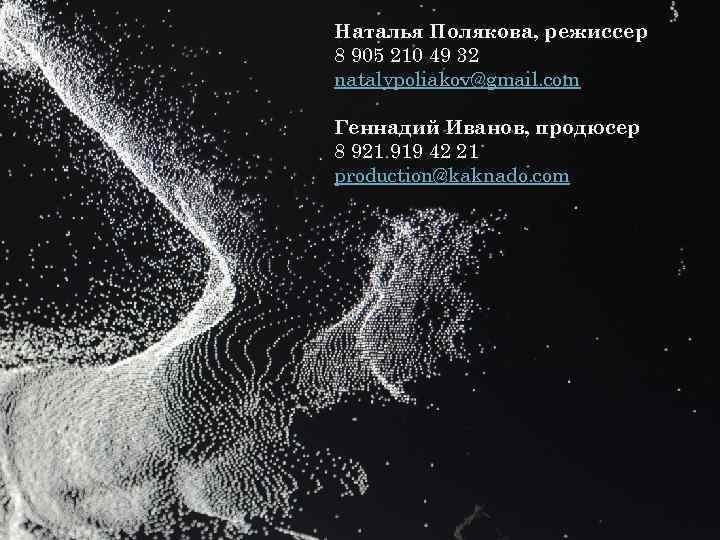 Наталья Полякова, режиссер 8 905 210 49 32 natalypoliakov@gmail. com Геннадий Иванов, продюсер 8