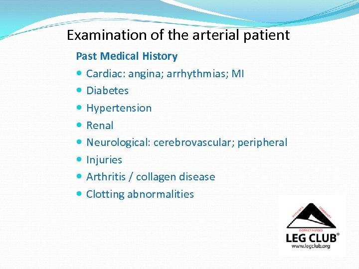 Examination of the arterial patient Past Medical History Cardiac: angina; arrhythmias; MI Diabetes Hypertension