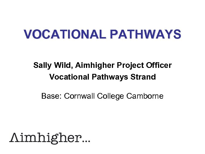VOCATIONAL PATHWAYS Sally Wild, Aimhigher Project Officer Vocational Pathways Strand Base: Cornwall College Camborne