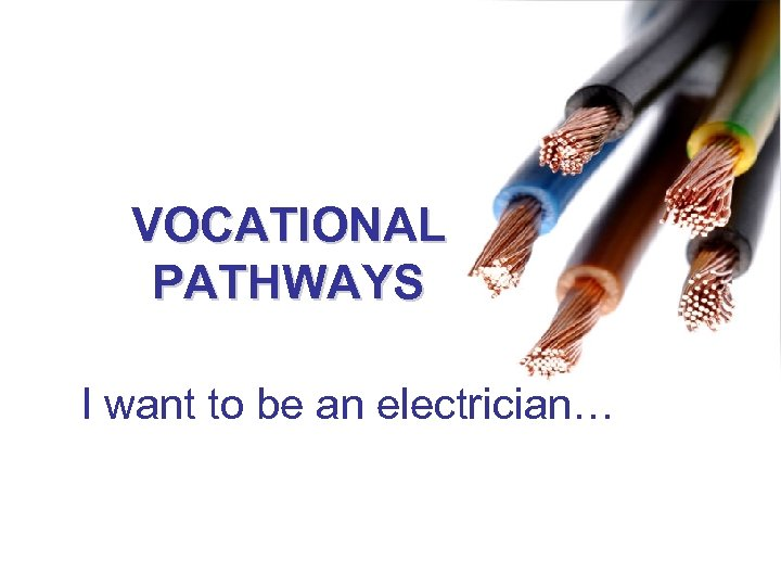 VOCATIONAL PATHWAYS I want to be an electrician…