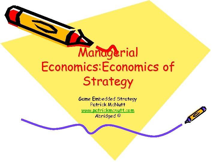 Managerial Economics: Economics of Strategy Game Embedded Strategy Patrick Mc. Nutt www. patrickmcnutt. com