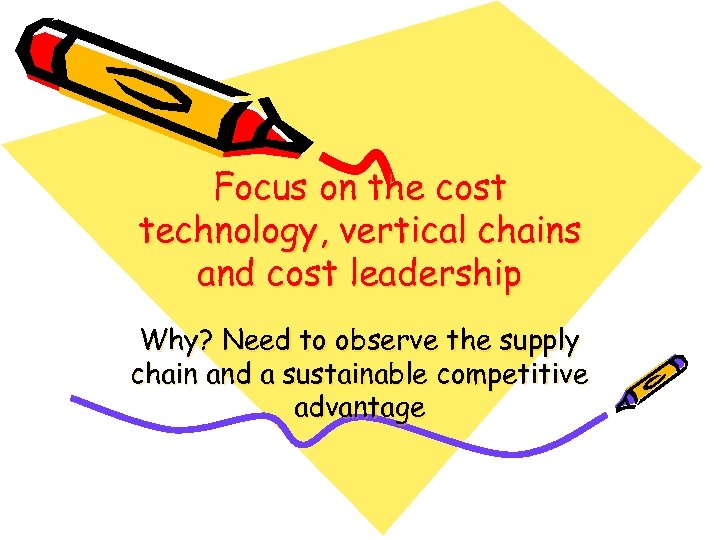 Focus on the cost technology, vertical chains and cost leadership Why? Need to observe