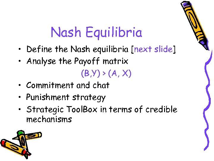 Nash Equilibria • Define the Nash equilibria [next slide] • Analyse the Payoff matrix