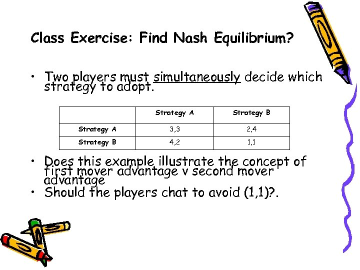Class Exercise: Find Nash Equilibrium? • Two players must simultaneously decide which strategy to
