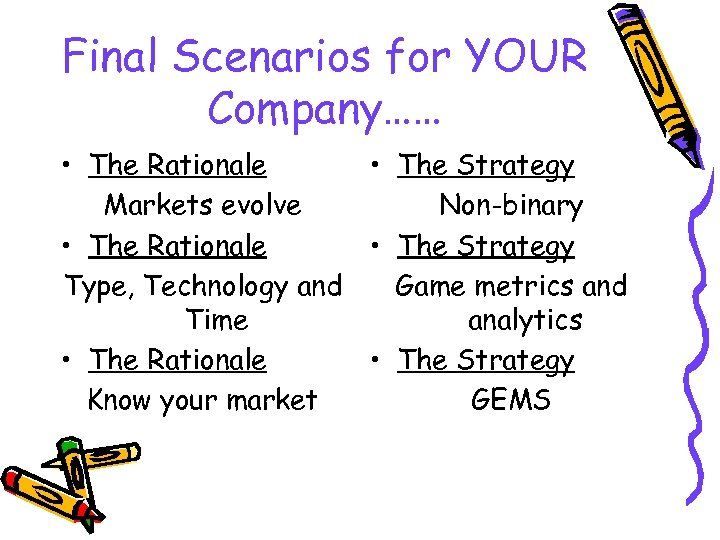 Final Scenarios for YOUR Company…… • The Rationale • The Strategy Markets evolve Non-binary