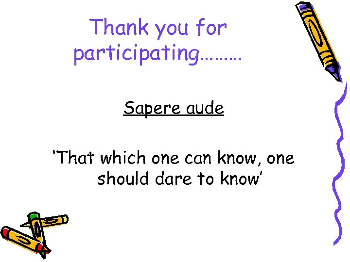 Thank you for participating……… Sapere aude 'That which one can know, one should dare