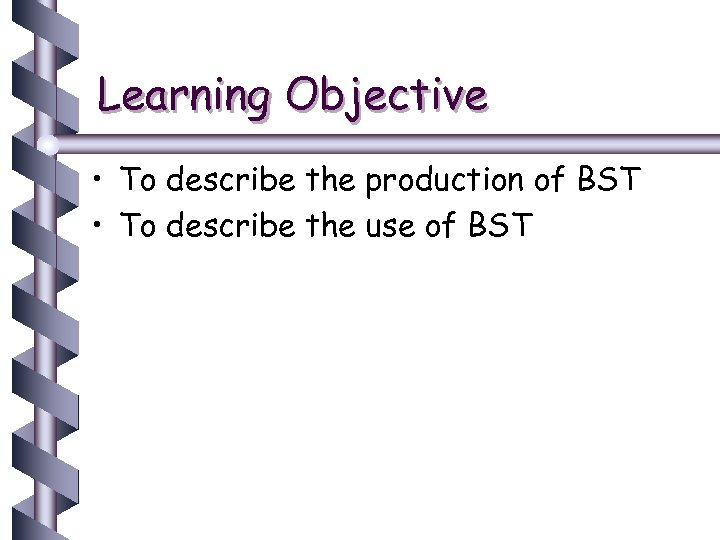 Learning Objective • To describe the production of BST • To describe the use