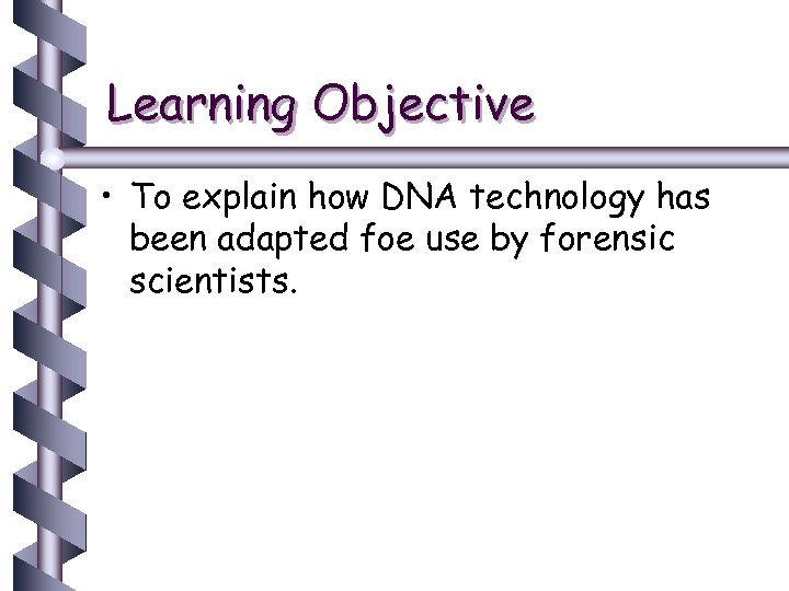 Learning Objective • To explain how DNA technology has been adapted foe use by