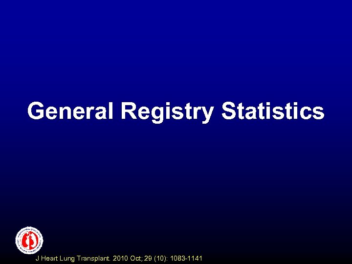 General Registry Statistics J Heart Lung Transplant. 2010 Oct; 29 (10): 1083 -1141